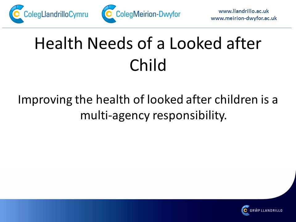 www.llandrillo.ac.uk www.meirion-dwyfor.ac.uk Health Needs of a Looked after Child Improving the health of looked after children is a multi-agency res