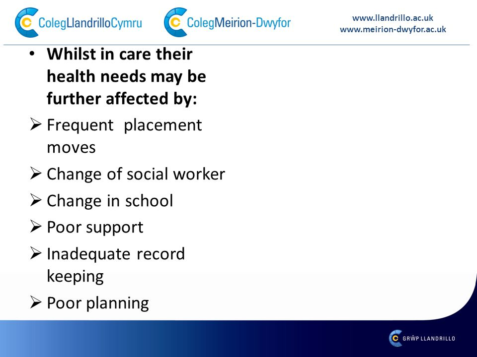 Whilst in care their health needs may be further affected by:  Frequent placement moves  Change of social worker  Change in school  Poor support  Inadequate record keeping  Poor planning