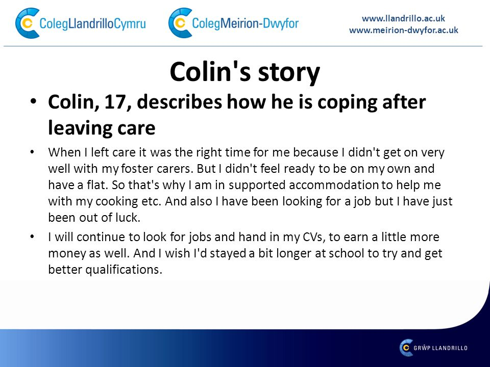 Colin s story Colin, 17, describes how he is coping after leaving care When I left care it was the right time for me because I didn t get on very well with my foster carers.
