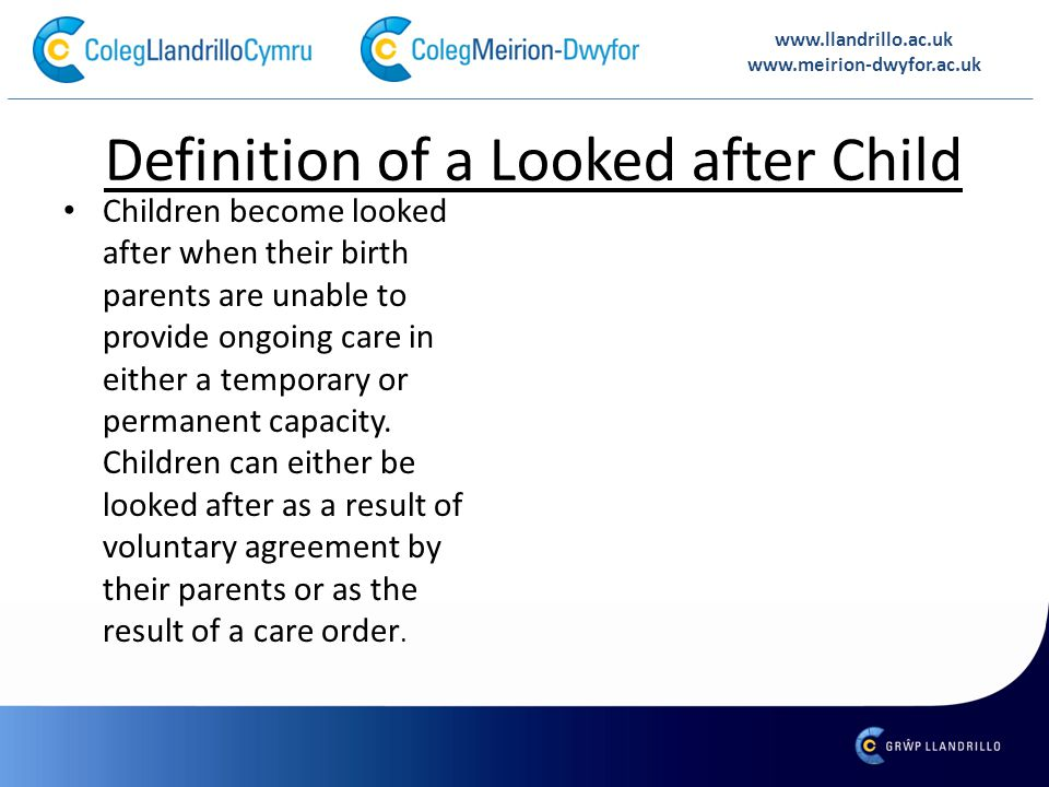 Definition of a Looked after Child Children become looked after when their birth parents are unable to provide ongoing care in either a temporary or permanent capacity.