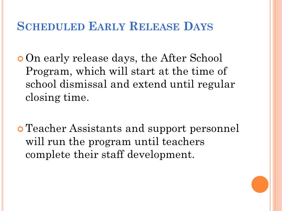 S CHEDULED E ARLY R ELEASE D AYS On early release days, the After School Program, which will start at the time of school dismissal and extend until re