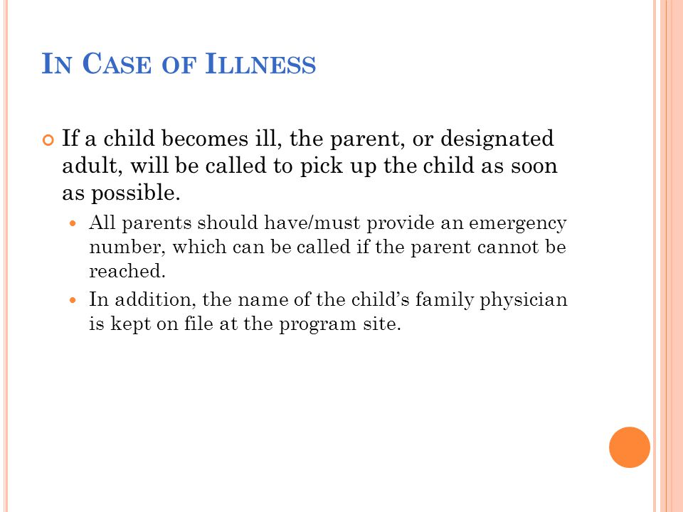 I N C ASE OF I LLNESS If a child becomes ill, the parent, or designated adult, will be called to pick up the child as soon as possible.