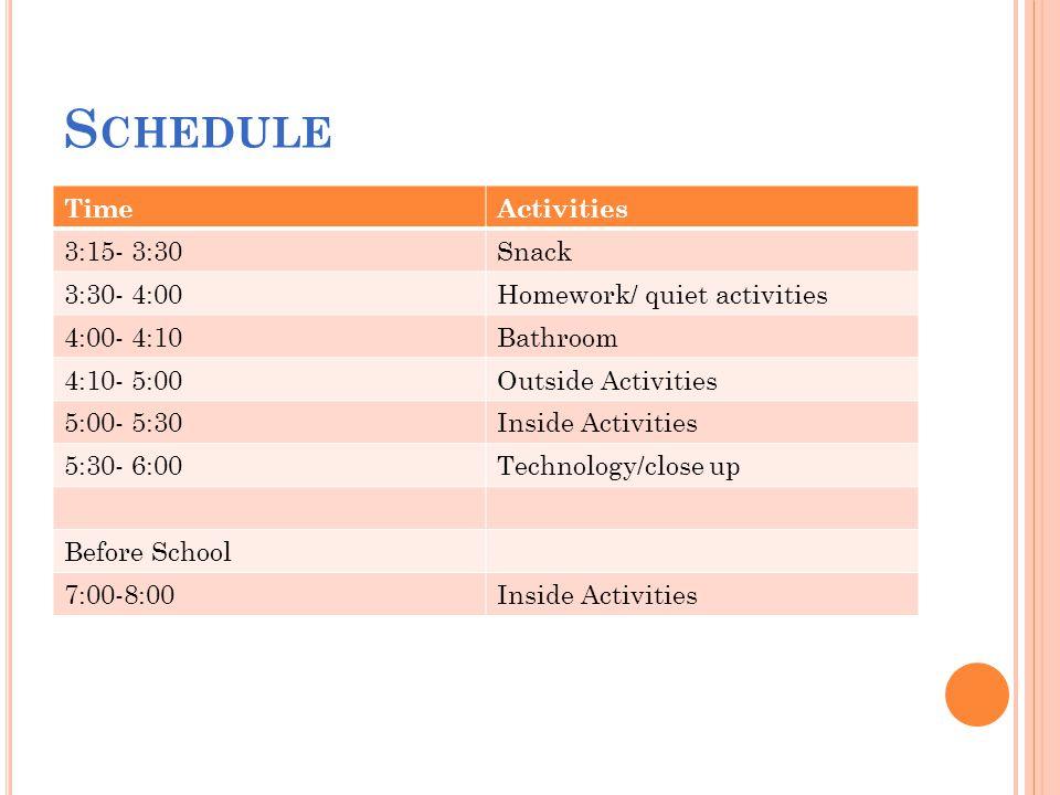 S CHEDULE TimeActivities 3:15- 3:30Snack 3:30- 4:00Homework/ quiet activities 4:00- 4:10Bathroom 4:10- 5:00Outside Activities 5:00- 5:30Inside Activities 5:30- 6:00Technology/close up Before School 7:00-8:00Inside Activities