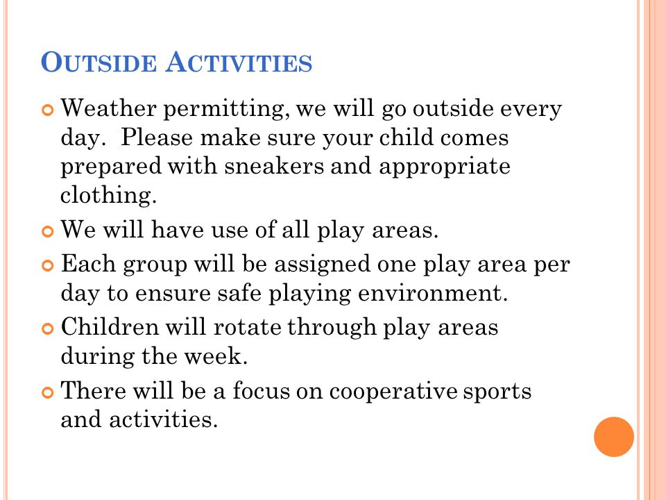 O UTSIDE A CTIVITIES Weather permitting, we will go outside every day. Please make sure your child comes prepared with sneakers and appropriate clothi