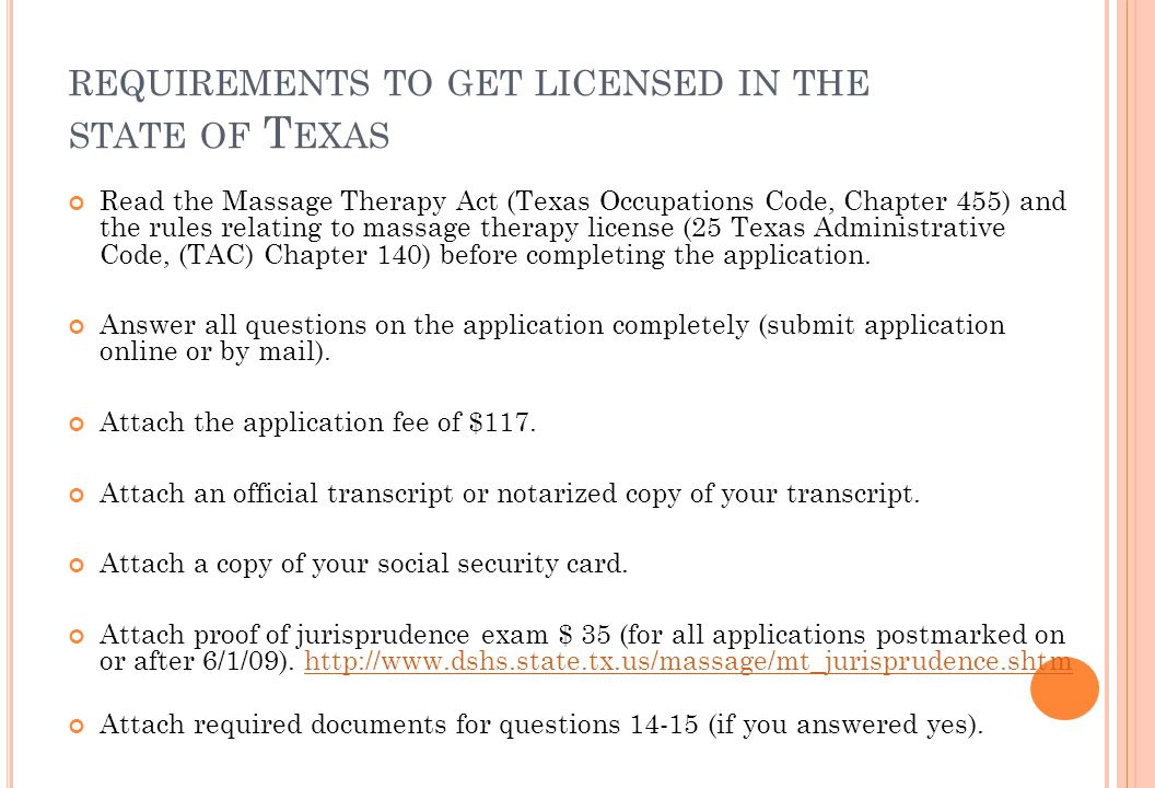REQUIREMENTS TO GET LICENSED IN THE STATE OF T EXAS Read the Massage Therapy Act (Texas Occupations Code, Chapter 455) and the rules relating to massage therapy license (25 Texas Administrative Code, (TAC) Chapter 140) before completing the application.