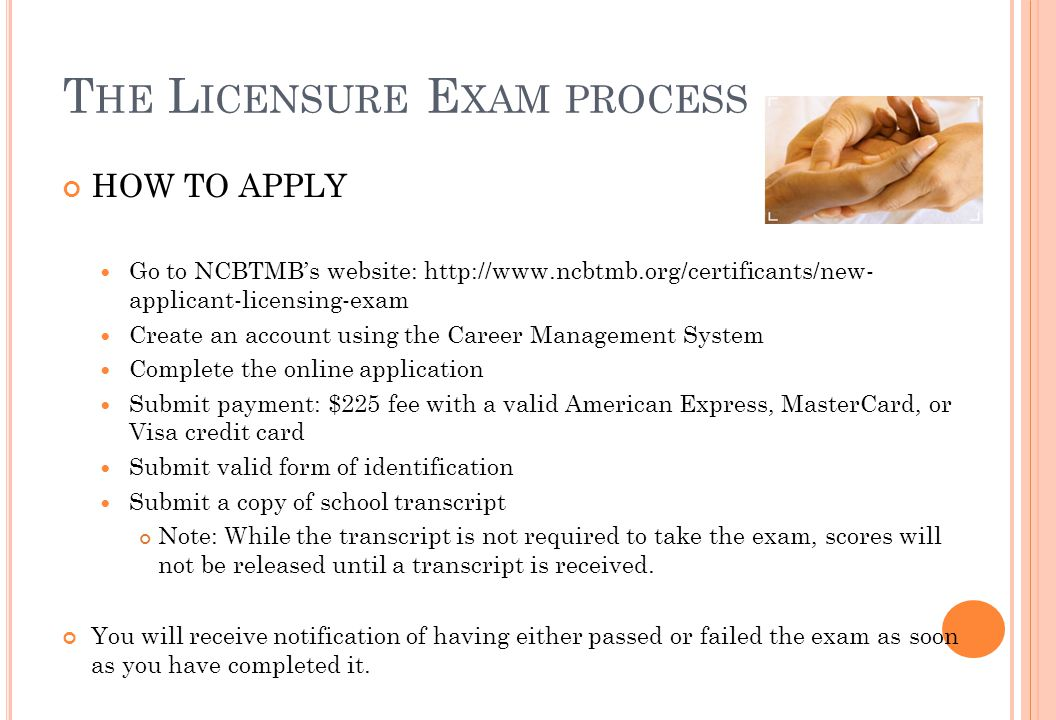 T HE L ICENSURE E XAM PROCESS HOW TO APPLY Go to NCBTMB's website: http://www.ncbtmb.org/certificants/new- applicant-licensing-exam Create an account using the Career Management System Complete the online application Submit payment: $225 fee with a valid American Express, MasterCard, or Visa credit card Submit valid form of identification Submit a copy of school transcript Note: While the transcript is not required to take the exam, scores will not be released until a transcript is received.