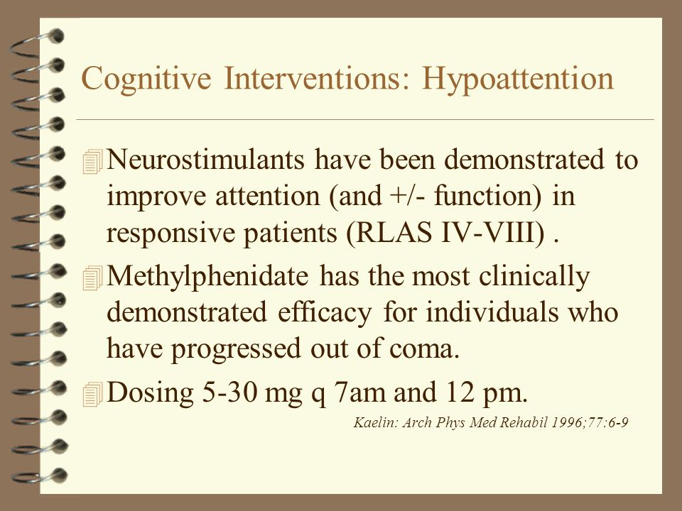 Cognitive Interventions: Hypoattention 4 Neurostimulants have been demonstrated to improve attention (and +/- function) in responsive patients (RLAS I