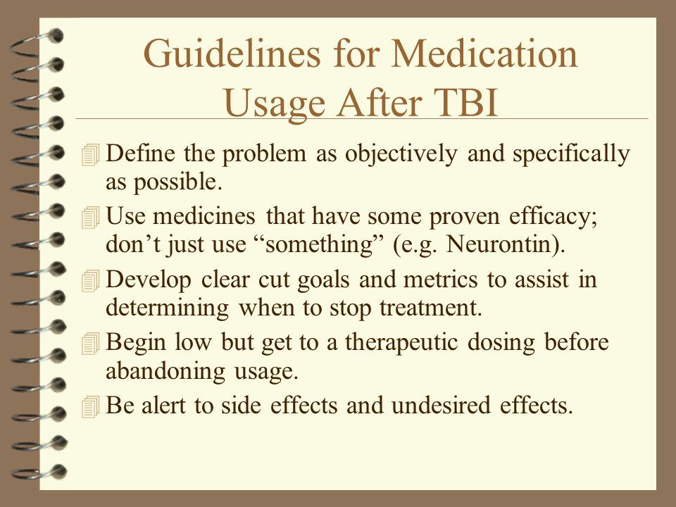 Guidelines for Medication Usage After TBI 4 Define the problem as objectively and specifically as possible. 4 Use medicines that have some proven effi