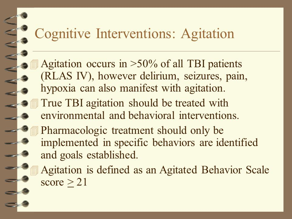 Cognitive Interventions: Agitation 4 Agitation occurs in >50% of all TBI patients (RLAS IV), however delirium, seizures, pain, hypoxia can also manife
