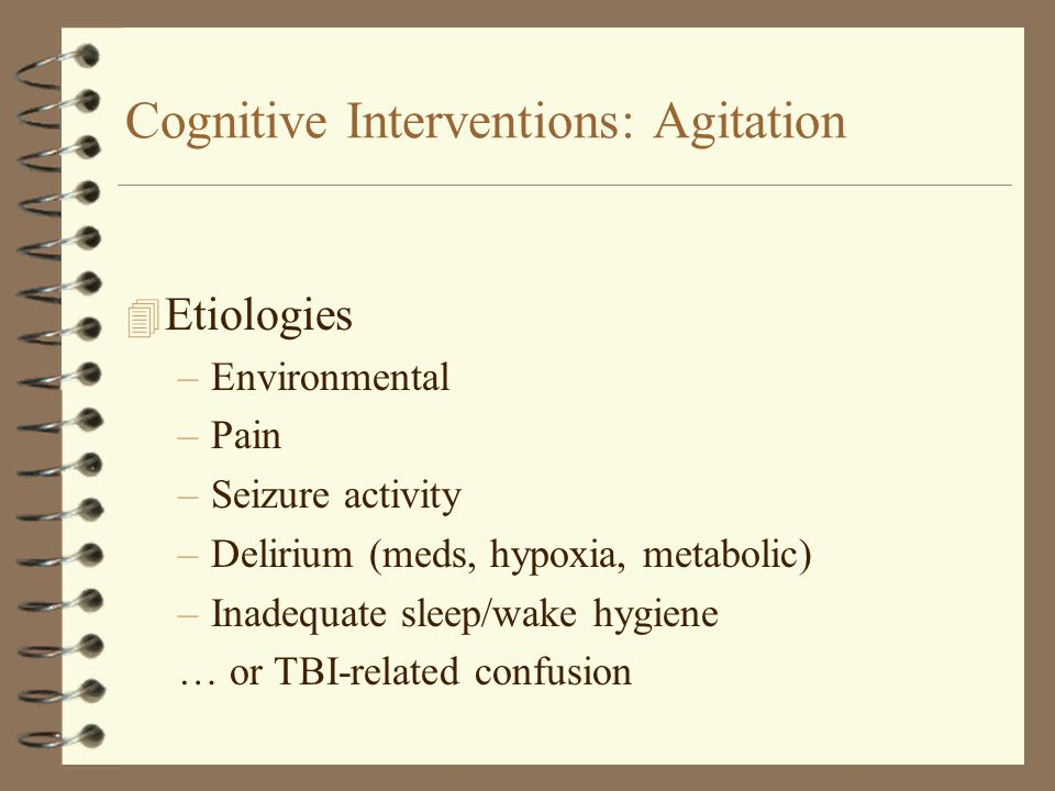 Cognitive Interventions: Agitation 4 Etiologies –Environmental –Pain –Seizure activity –Delirium (meds, hypoxia, metabolic) –Inadequate sleep/wake hyg
