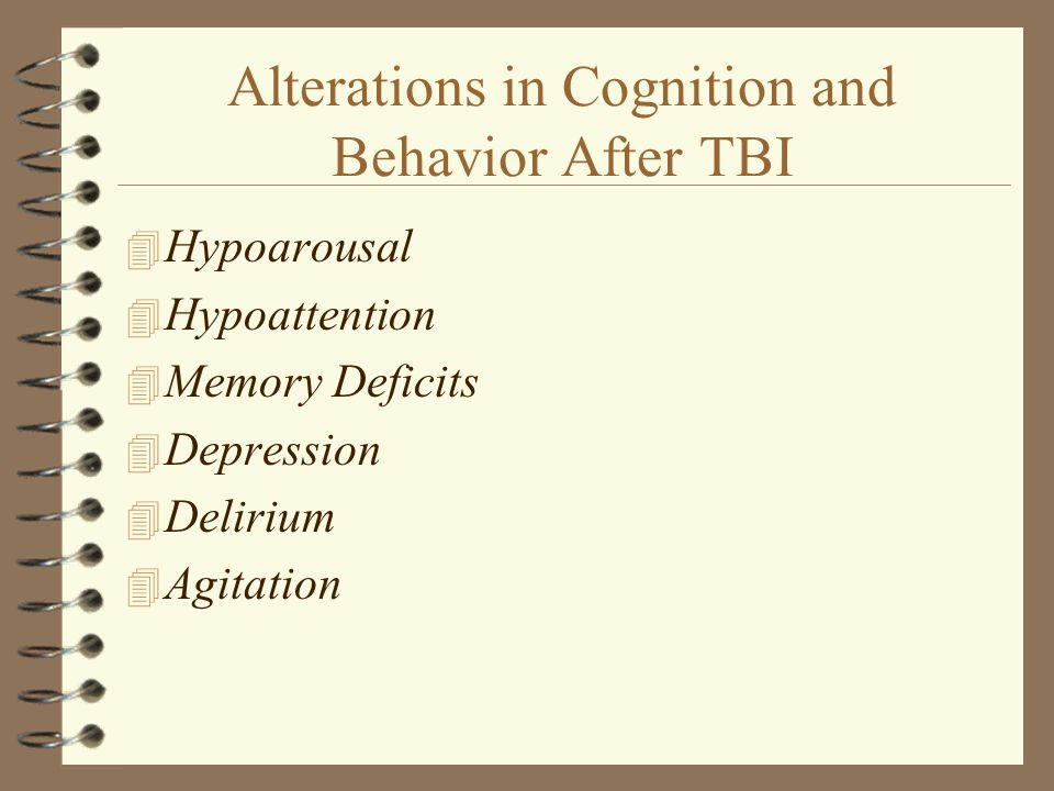 Alterations in Cognition and Behavior After TBI 4 Hypoarousal 4 Hypoattention 4 Memory Deficits 4 Depression 4 Delirium 4 Agitation