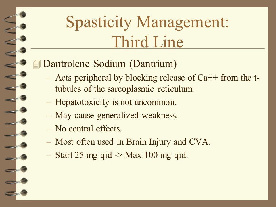 Spasticity Management: Third Line 4 Dantrolene Sodium (Dantrium) –Acts peripheral by blocking release of Ca++ from the t- tubules of the sarcoplasmic