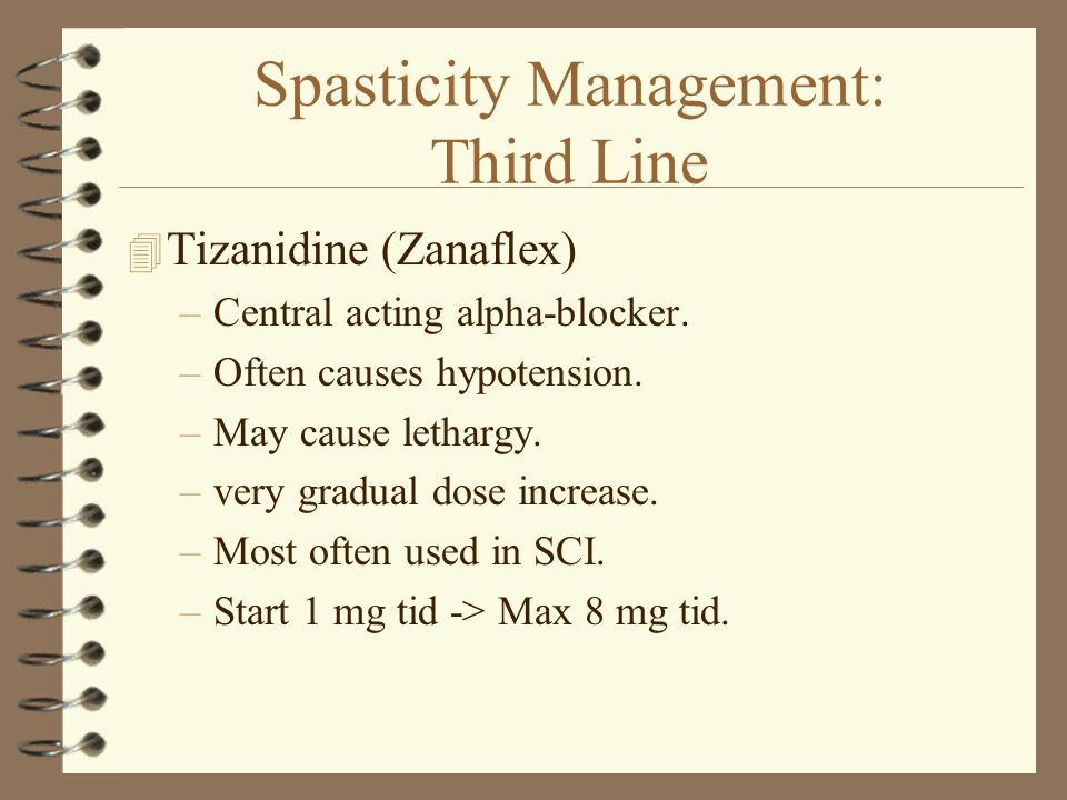 Spasticity Management: Third Line 4 Tizanidine (Zanaflex) –Central acting alpha-blocker. –Often causes hypotension. –May cause lethargy. –very gradual