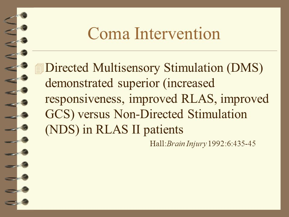 Coma Intervention 4 Directed Multisensory Stimulation (DMS) demonstrated superior (increased responsiveness, improved RLAS, improved GCS) versus Non-D