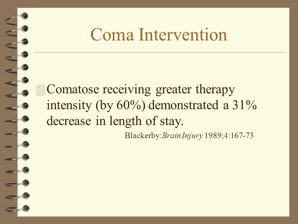 Coma Intervention 4 Comatose receiving greater therapy intensity (by 60%) demonstrated a 31% decrease in length of stay. Blackerby:Brain Injury 1989;4