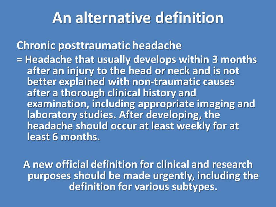 An alternative definition Chronic posttraumatic headache = Headache that usually develops within 3 months after an injury to the head or neck and is not better explained with non-traumatic causes after a thorough clinical history and examination, including appropriate imaging and laboratory studies.