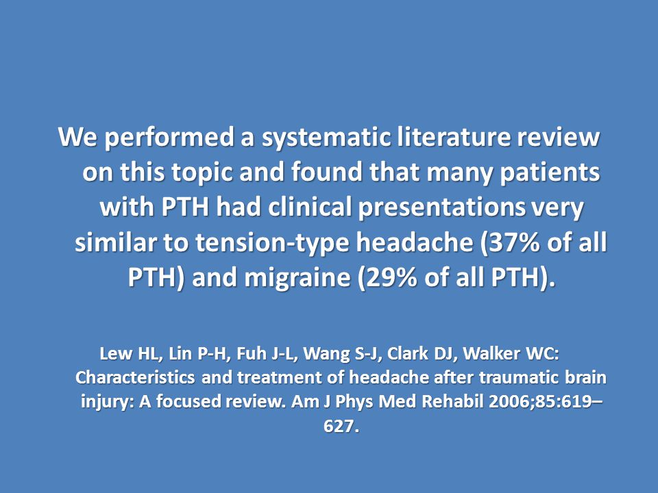 We performed a systematic literature review on this topic and found that many patients with PTH had clinical presentations very similar to tension-type headache (37% of all PTH) and migraine (29% of all PTH).