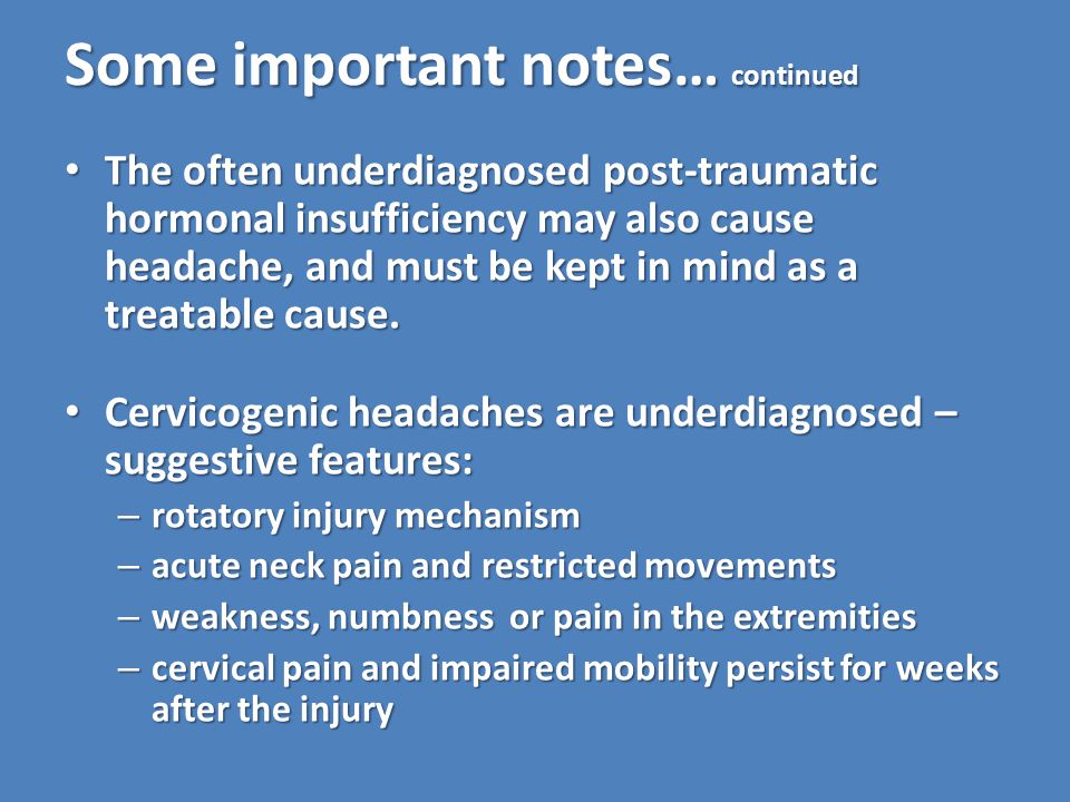 Some important notes… continued The often underdiagnosed post-traumatic hormonal insufficiency may also cause headache, and must be kept in mind as a treatable cause.