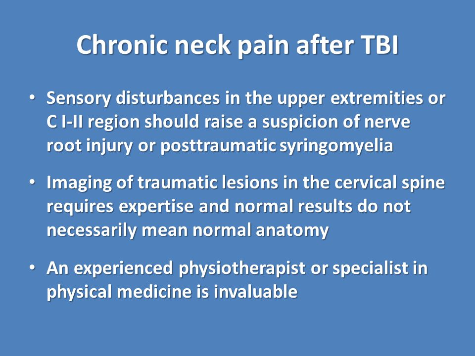Chronic neck pain after TBI Sensory disturbances in the upper extremities or C I-II region should raise a suspicion of nerve root injury or posttraumatic syringomyelia Sensory disturbances in the upper extremities or C I-II region should raise a suspicion of nerve root injury or posttraumatic syringomyelia Imaging of traumatic lesions in the cervical spine requires expertise and normal results do not necessarily mean normal anatomy Imaging of traumatic lesions in the cervical spine requires expertise and normal results do not necessarily mean normal anatomy An experienced physiotherapist or specialist in physical medicine is invaluable An experienced physiotherapist or specialist in physical medicine is invaluable