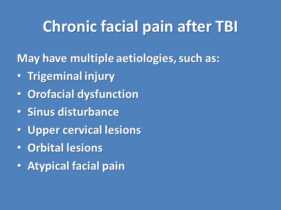 Chronic facial pain after TBI May have multiple aetiologies, such as: Trigeminal injury Trigeminal injury Orofacial dysfunction Orofacial dysfunction Sinus disturbance Sinus disturbance Upper cervical lesions Upper cervical lesions Orbital lesions Orbital lesions Atypical facial pain Atypical facial pain