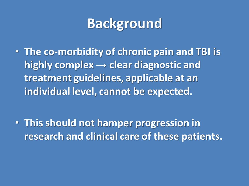 Background The co-morbidity of chronic pain and TBI is highly complex → clear diagnostic and treatment guidelines, applicable at an individual level, cannot be expected.