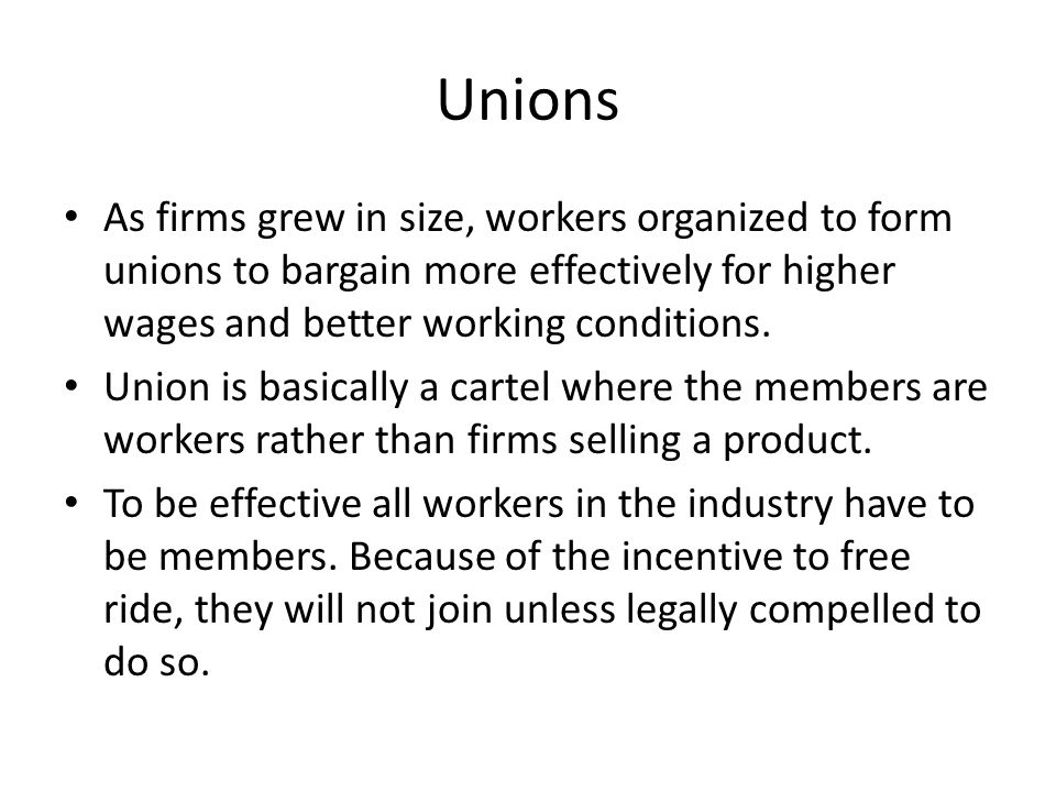 Unions As firms grew in size, workers organized to form unions to bargain more effectively for higher wages and better working conditions.