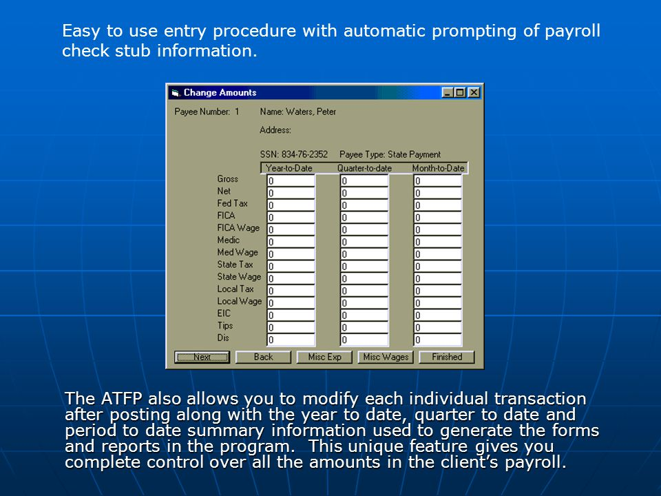 The ATFP also allows you to modify each individual transaction after posting along with the year to date, quarter to date and period to date summary information used to generate the forms and reports in the program.