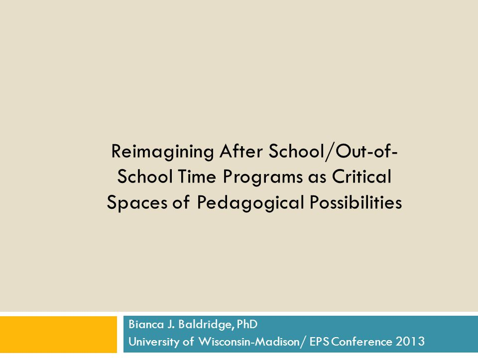 Reimagining After School/Out-of- School Time Programs as Critical Spaces of Pedagogical Possibilities Bianca J.