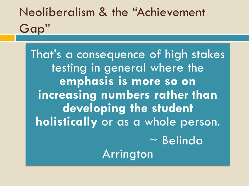 Neoliberalism & the Achievement Gap That's a consequence of high stakes testing in general where the emphasis is more so on increasing numbers rather than developing the student holistically or as a whole person.