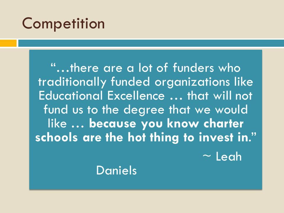 Competition …there are a lot of funders who traditionally funded organizations like Educational Excellence … that will not fund us to the degree that we would like … because you know charter schools are the hot thing to invest in. ~ Leah Daniels
