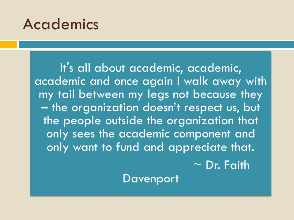 Academics It s all about academic, academic, academic and once again I walk away with my tail between my legs not because they – the organization doesn't respect us, but the people outside the organization that only sees the academic component and only want to fund and appreciate that.