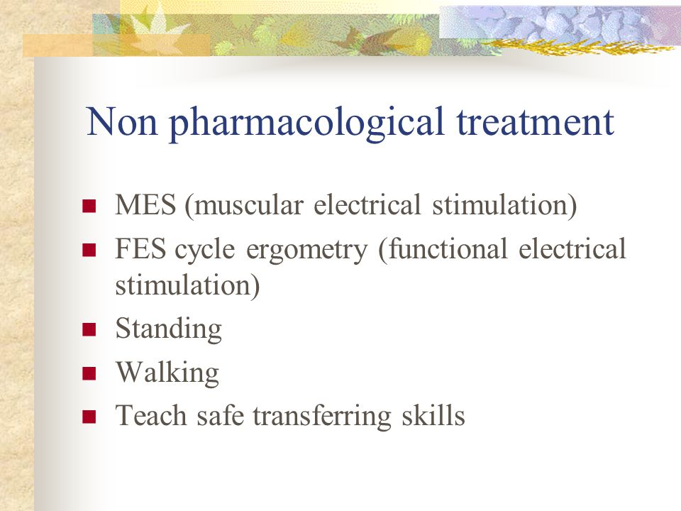 Non pharmacological treatment MES (muscular electrical stimulation) FES cycle ergometry (functional electrical stimulation) Standing Walking Teach safe transferring skills