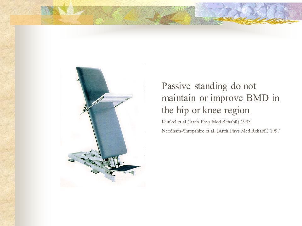 Passive standing do not maintain or improve BMD in the hip or knee region Kunkel et al (Arch Phys Med Rehabil) 1993 Needham-Shropshire et al.