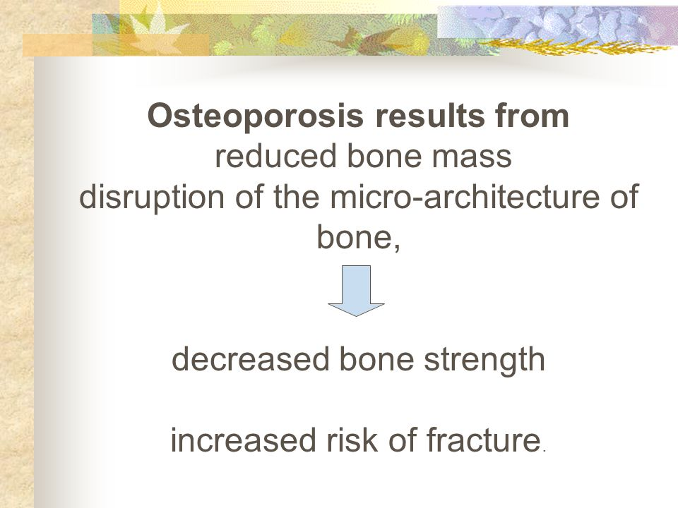 Osteoporosis results from reduced bone mass disruption of the micro-architecture of bone, decreased bone strength increased risk of fracture.