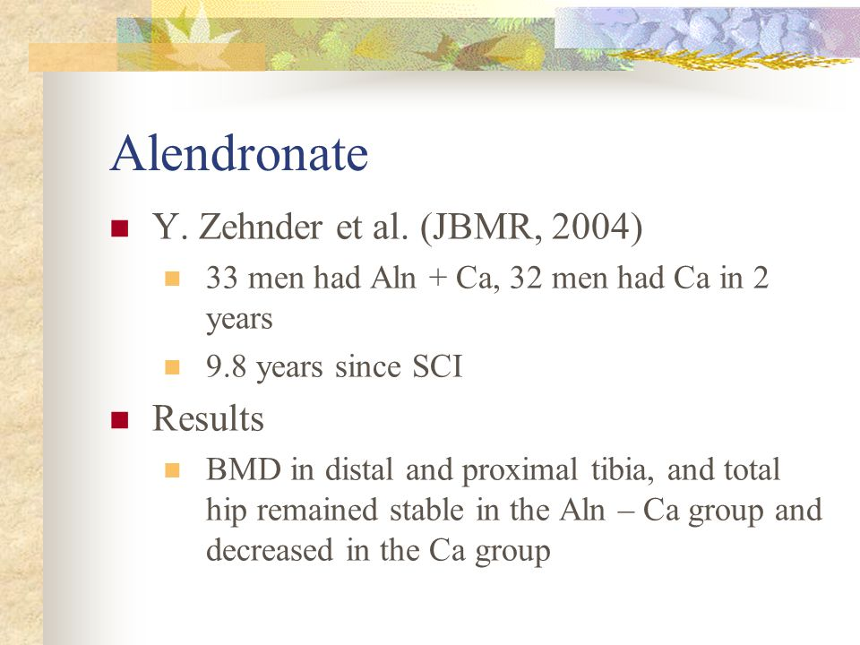 Alendronate Y. Zehnder et al. (JBMR, 2004) 33 men had Aln + Ca, 32 men had Ca in 2 years 9.8 years since SCI Results BMD in distal and proximal tibia,