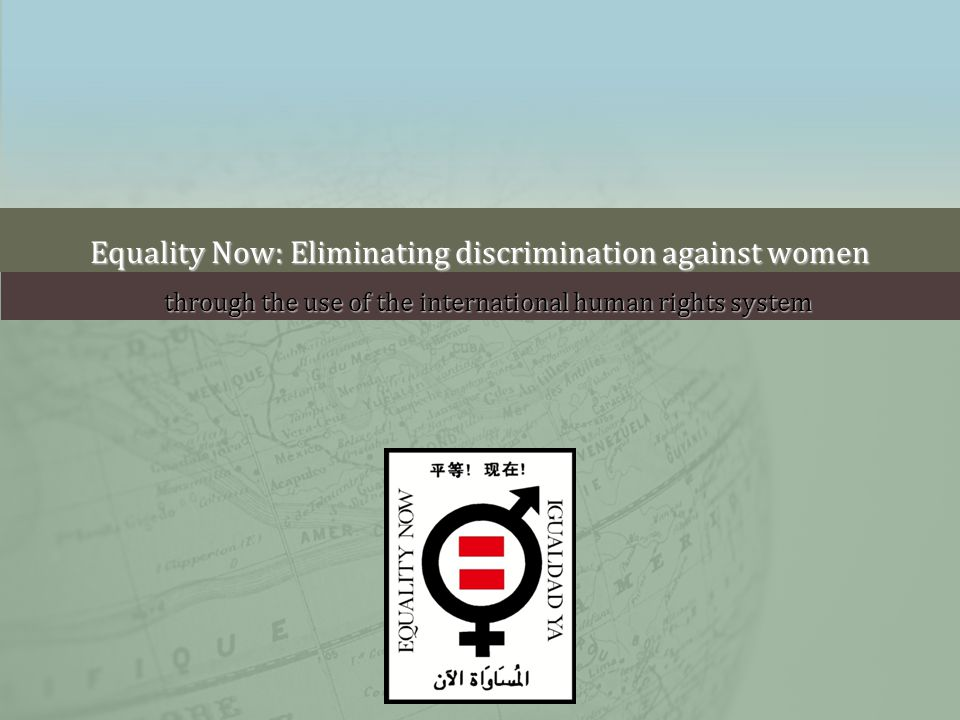Equality Now: Eliminating discrimination against women through the use of the international human rights system