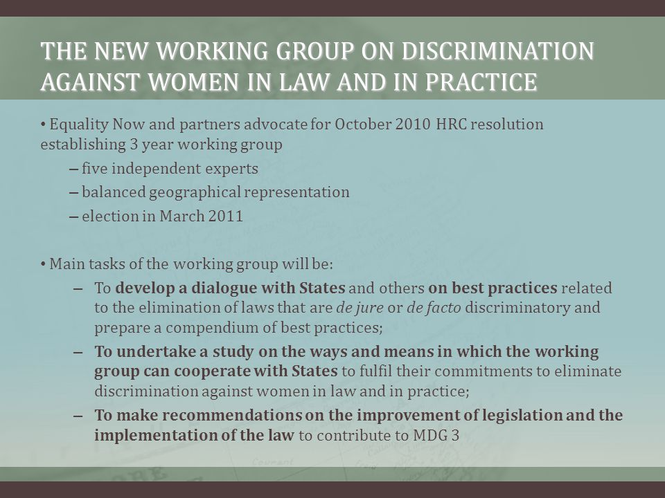 THE NEW WORKING GROUP ON DISCRIMINATION AGAINST WOMEN IN LAW AND IN PRACTICE Equality Now and partners advocate for October 2010 HRC resolution establishing 3 year working group – five independent experts – balanced geographical representation – election in March 2011 Main tasks of the working group will be: – To develop a dialogue with States and others on best practices related to the elimination of laws that are de jure or de facto discriminatory and prepare a compendium of best practices; – To undertake a study on the ways and means in which the working group can cooperate with States to fulfil their commitments to eliminate discrimination against women in law and in practice; – To make recommendations on the improvement of legislation and the implementation of the law to contribute to MDG 3