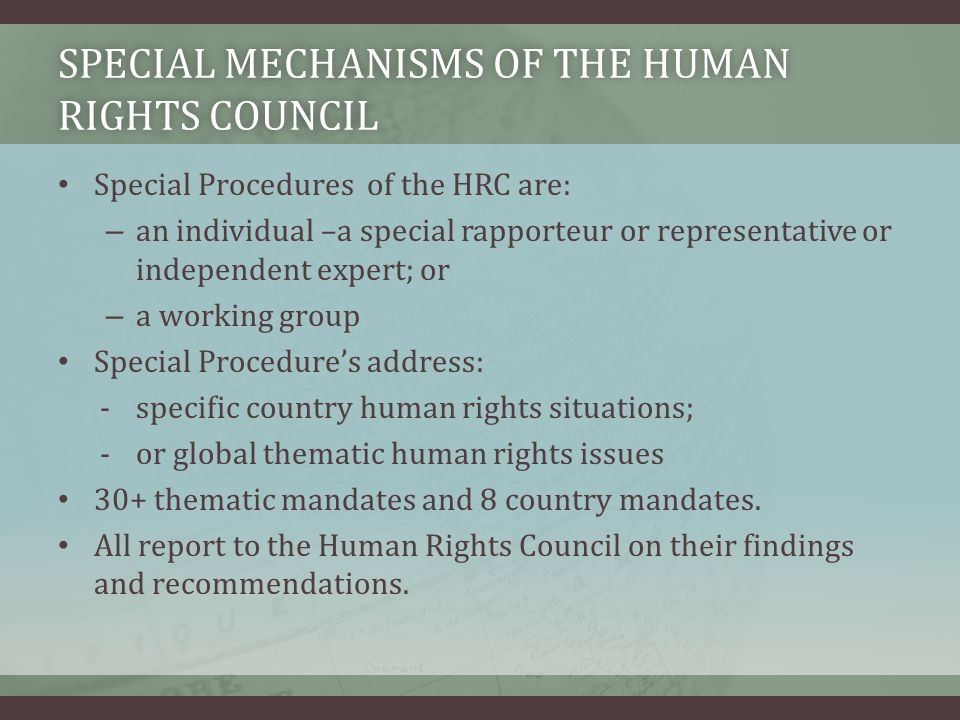 SPECIAL MECHANISMS OF THE HUMAN RIGHTS COUNCIL Special Procedures of the HRC are: – an individual –a special rapporteur or representative or independent expert; or – a working group Special Procedure's address: -specific country human rights situations; -or global thematic human rights issues 30+ thematic mandates and 8 country mandates.
