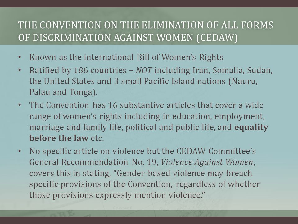 THE CONVENTION ON THE ELIMINATION OF ALL FORMS OF DISCRIMINATION AGAINST WOMEN (CEDAW) Known as the international Bill of Women's Rights Ratified by 186 countries – NOT including Iran, Somalia, Sudan, the United States and 3 small Pacific Island nations (Nauru, Palau and Tonga).