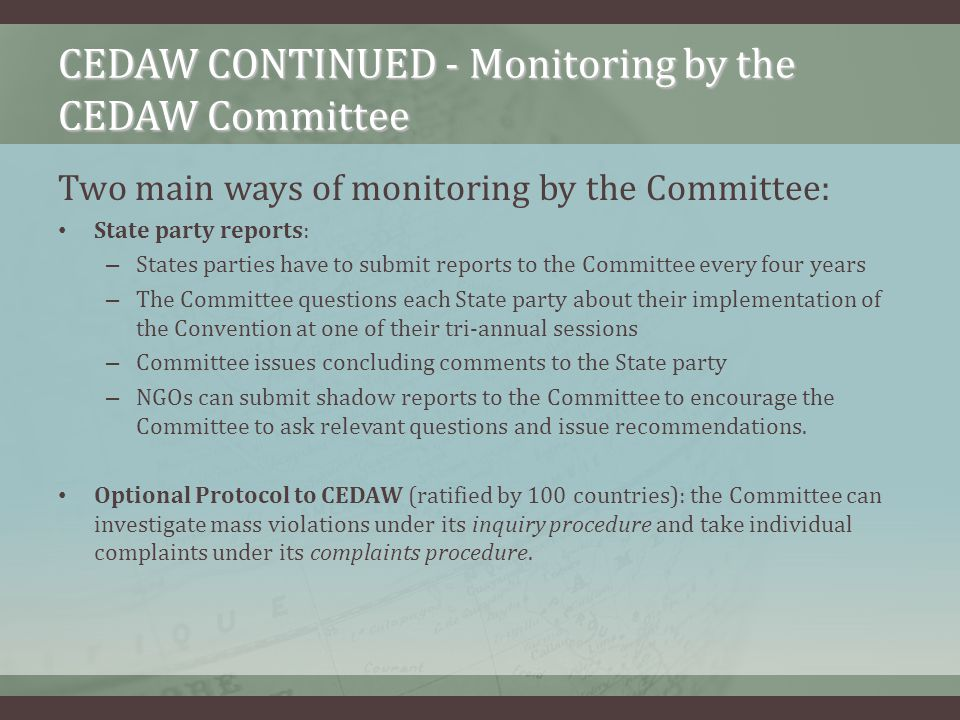 CEDAW CONTINUED - Monitoring by the CEDAW Committee Two main ways of monitoring by the Committee: State party reports: – States parties have to submit reports to the Committee every four years – The Committee questions each State party about their implementation of the Convention at one of their tri-annual sessions – Committee issues concluding comments to the State party – NGOs can submit shadow reports to the Committee to encourage the Committee to ask relevant questions and issue recommendations.