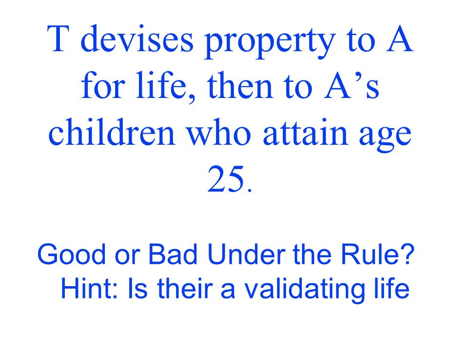 T devises property to A for life, then to A's children who attain age 21. Good or Bad Under the Rule? Question: Is their a validating life