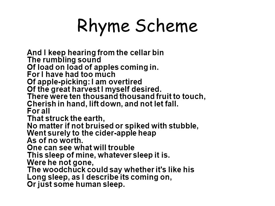 Rhyme Scheme A B A C D E F E G C H I J And I keep hearing from the cellar bin The rumbling sound Of load on load of apples coming in. For I have had t