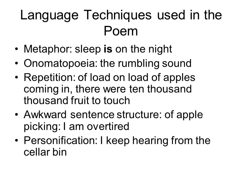 Language Techniques used in the Poem Metaphor: sleep is on the night Onomatopoeia: the rumbling sound Repetition: of load on load of apples coming in,
