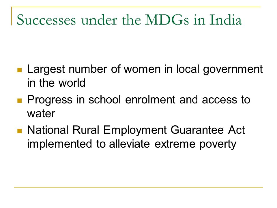Successes under the MDGs in India Largest number of women in local government in the world Progress in school enrolment and access to water National R