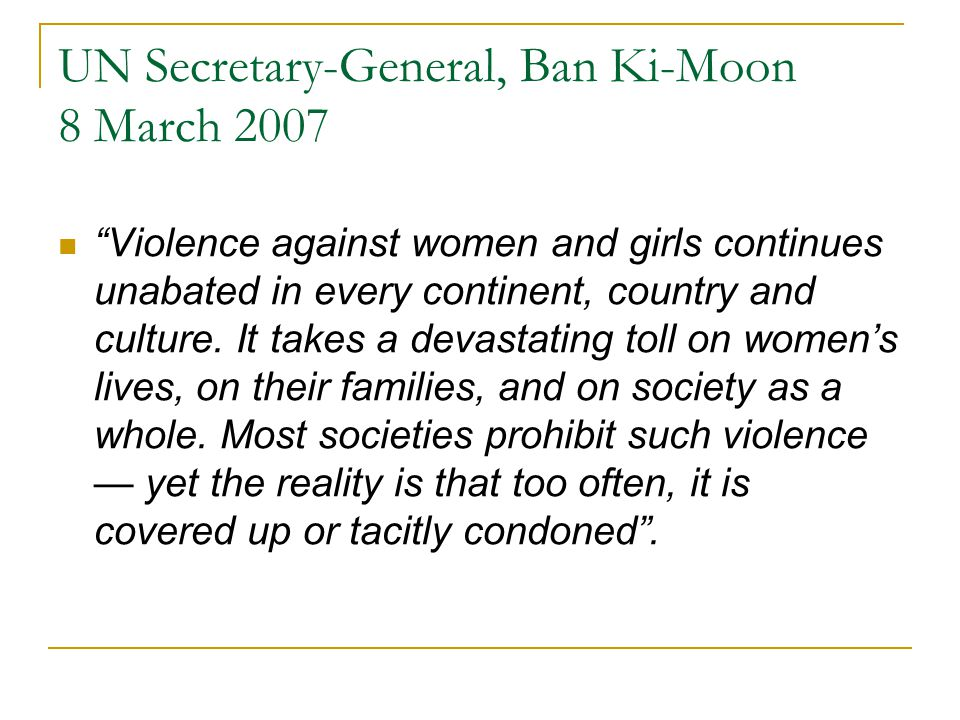 "UN Secretary-General, Ban Ki-Moon 8 March 2007 ""Violence against women and girls continues unabated in every continent, country and culture. It takes"