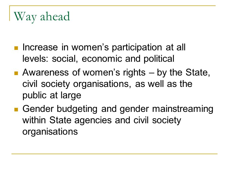 Way ahead Increase in women's participation at all levels: social, economic and political Awareness of women's rights – by the State, civil society or