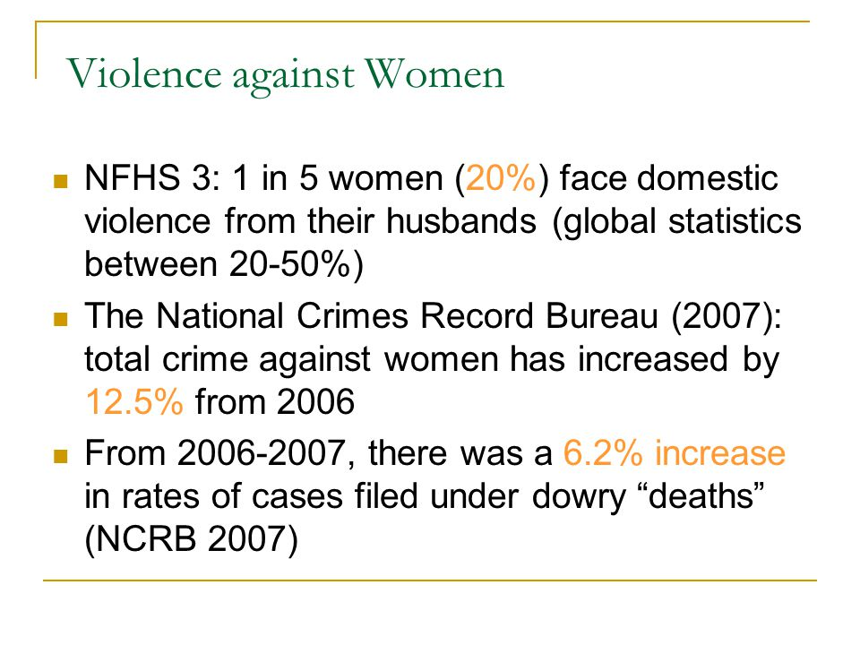 Violence against Women NFHS 3: 1 in 5 women (20%) face domestic violence from their husbands (global statistics between 20-50%) The National Crimes Re