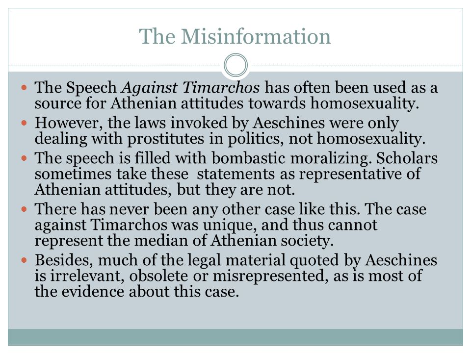 The Misinformation The Speech Against Timarchos has often been used as a source for Athenian attitudes towards homosexuality.