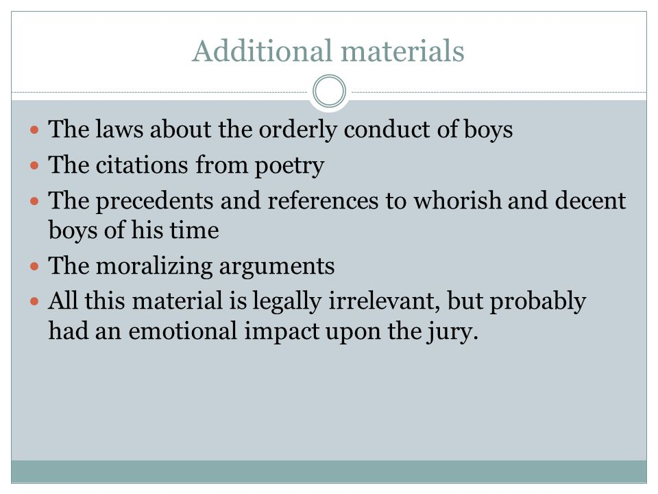Additional materials The laws about the orderly conduct of boys The citations from poetry The precedents and references to whorish and decent boys of his time The moralizing arguments All this material is legally irrelevant, but probably had an emotional impact upon the jury.