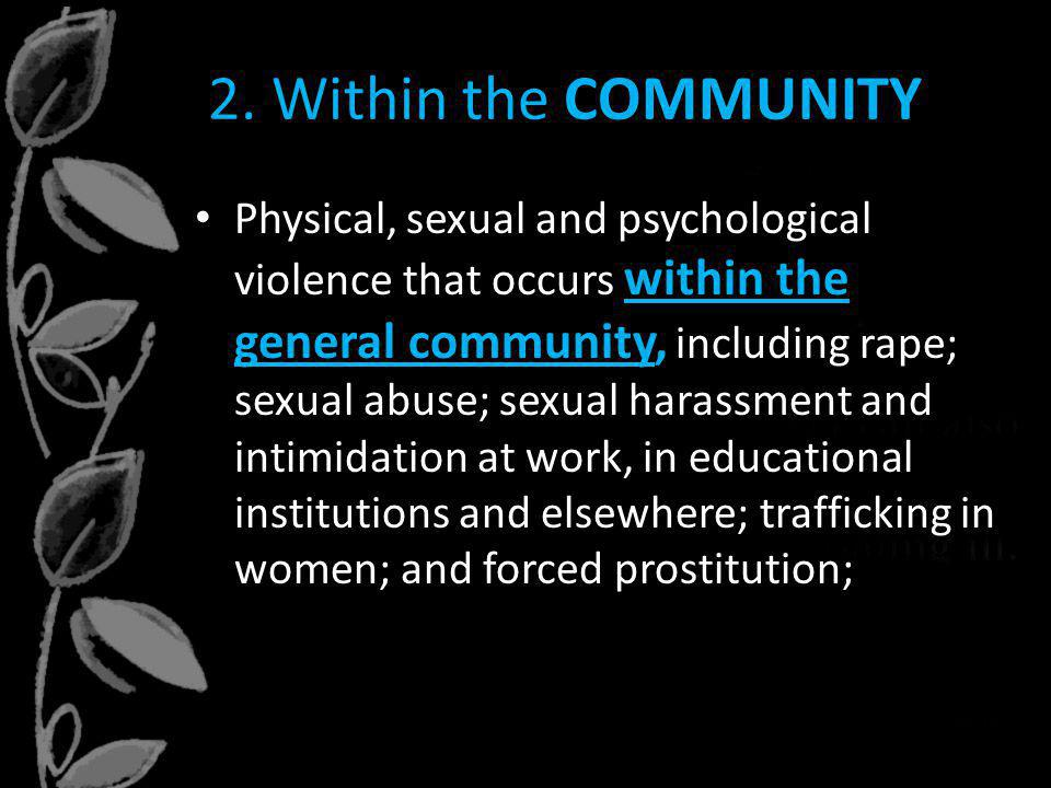 2. Within the COMMUNITY Physical, sexual and psychological violence that occurs within the general community, including rape; sexual abuse; sexual har